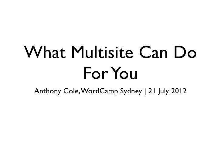 What Multisite Can Do      For You Anthony Cole, WordCamp Sydney   21 July 2012