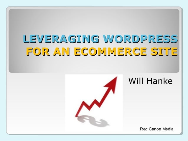 LEVERAGING WORDPRESS FOR AN ECOMMERCE SITE Will Hanke  Red Canoe Media