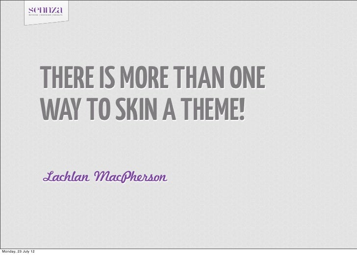THERE IS MORE THAN ONE                     WAY TO SKIN A THEME!                     Lachlan MacPhersonMonday, 23 July 12