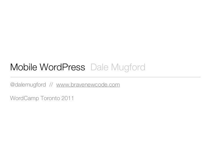 Mobile WordPress Dale Mugford@dalemugford // www.bravenewcode.comWordCamp Toronto 2011