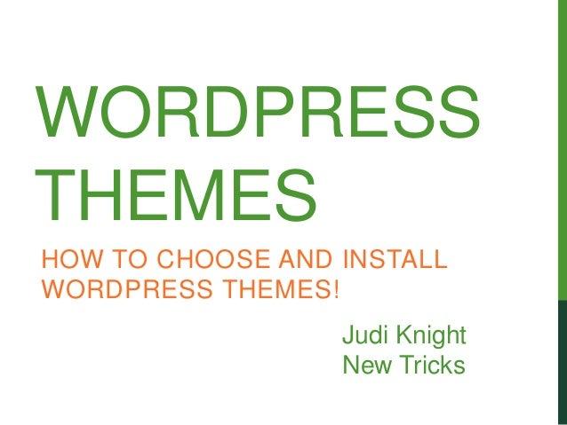 WORDPRESSTHEMESHOW TO CHOOSE AND INSTALLWORDPRESS THEMES!                  Judi Knight                  New Tricks