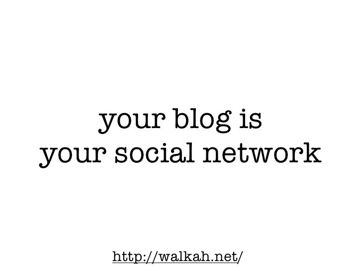 your blog is your social network       http://walkah.net/