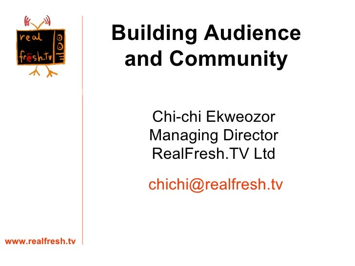 Chi-chi Ekweozor Managing Director RealFresh.TV Ltd www.realfresh.tv [email_address] Building Audience and Community