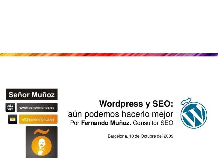 Wordpress y SEO: <br />aún podemos hacerlo mejor<br />Por Fernando Muñoz. Consultor SEO<br />Barcelona, 10 de Octubre del ...