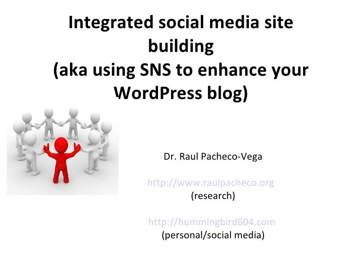 Integrated social media site building (aka using SNS to enhance your WordPress blog) Dr. Raul Pacheco-Vega http://www.raul...