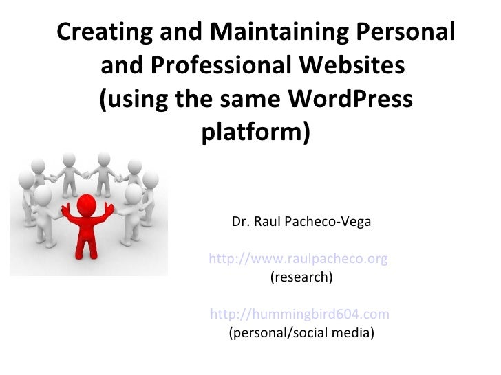 Creating and Maintaining Personal and Professional Websites  (using the same WordPress platform) Dr. Raul Pacheco-Vega htt...