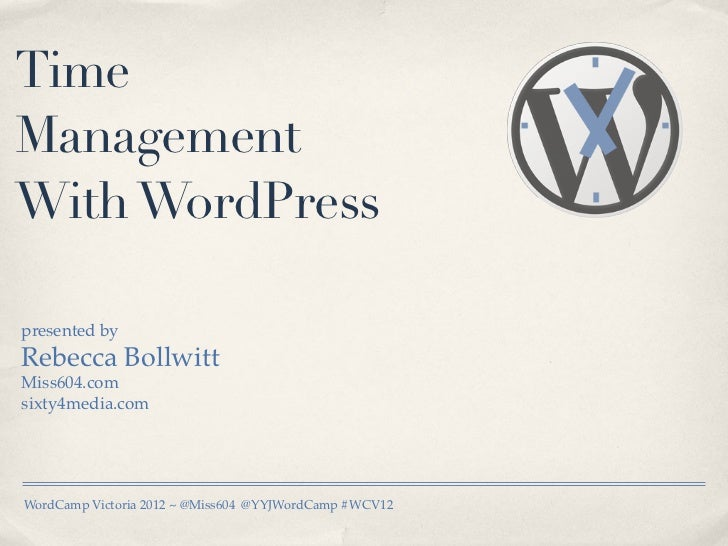 TimeManagementWith WordPresspresented byRebecca BollwittMiss604.comsixty4media.comWordCamp Victoria 2012 ~ @Miss604 @YYJWo...
