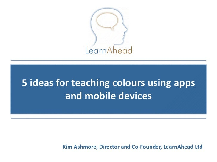 5 ideas for teaching colours using apps          and mobile devices         Kim Ashmore, Director and Co-Founder, LearnAhe...