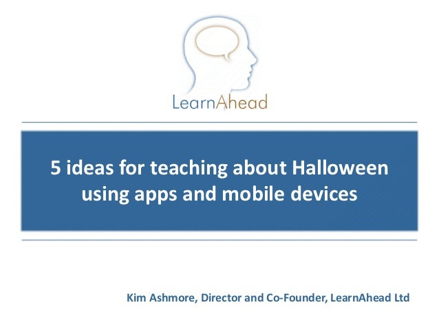 5 ideas for teaching about Halloween    using apps and mobile devices        Kim Ashmore, Director and Co-Founder, LearnAh...