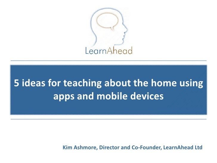 5 ideas for teaching about the home using         apps and mobile devices          Kim Ashmore, Director and Co-Founder, L...