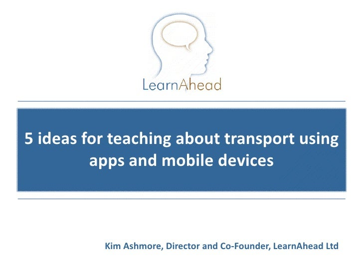 5 ideas for teaching about transport using         apps and mobile devices          Kim Ashmore, Director and Co-Founder, ...