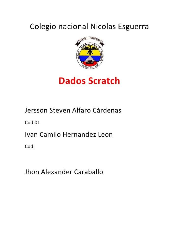 Colegio nacional Nicolas Esguerra          Dados ScratchJersson Steven Alfaro CárdenasCod:01Ivan Camilo Hernandez LeonCod:...