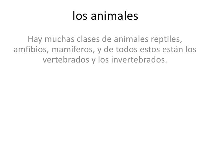 los animales<br />Hay muchas clases de animales reptiles, amfíbios, mamíferos, y de todos estos están los vertebrados y l...
