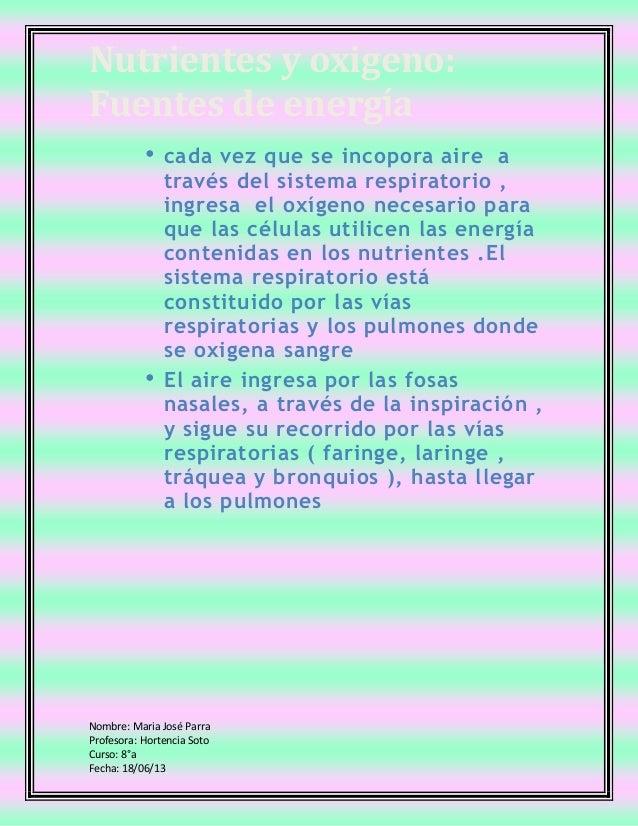 Nutrientes y oxigeno:Fuentes de energíaNombre: Maria José ParraProfesora: Hortencia SotoCurso: 8°aFecha: 18/06/13• cada ve...