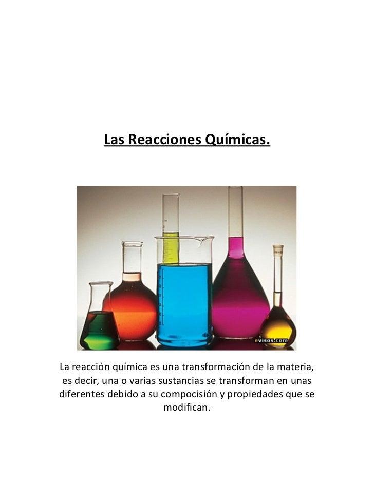 Las Reacciones Químicas.La reacción química es una transformación de la materia, es decir, una o varias sustancias se tran...