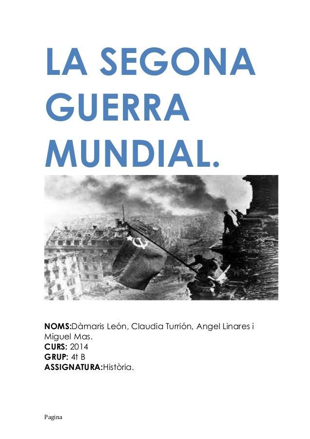 LA SEGONA GUERRA MUNDIAL.  NOMS:Dàmaris León, Claudia Turrión, Angel Linares i Miguel Mas. CURS: 2014 GRUP: 4t B ASSIGNATU...