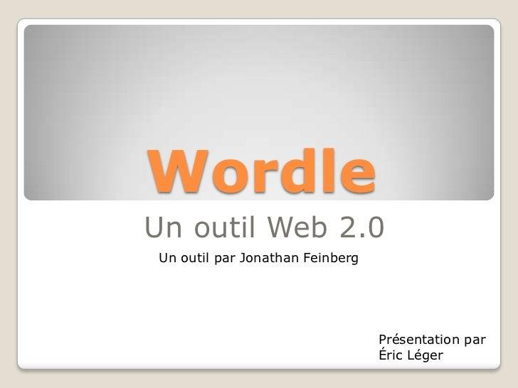 Wordle<br />Un outil Web 2.0<br />Un outil par Jonathan Feinberg<br />Présentation par Éric Léger<br />