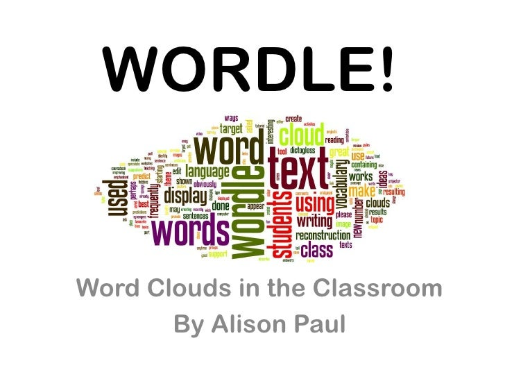 WORDLE!Word Clouds in the Classroom       By Alison Paul
