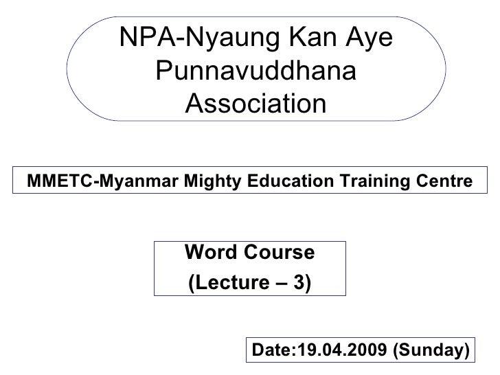 NPA-Nyaung Kan Aye Punnavuddhana Association MMETC-Myanmar Mighty Education Training Centre Word Course (Lecture – 3) Date...
