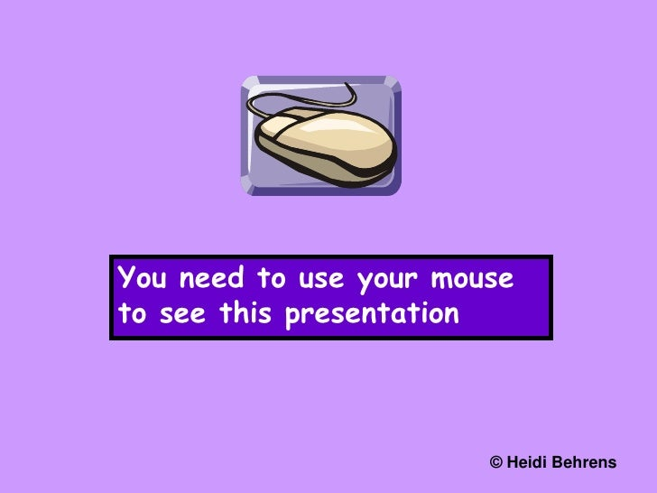 You need to use your mouse to see this presentation<br />© Heidi Behrens<br />