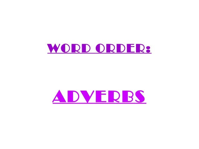WORD ORDER:ADVERBS