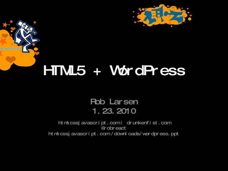 HTML5 + WordPress Rob Larsen 1.23.2010 htmlcssjavascript.com | drunkenfist.com @robreact htmlcssjavascript.com /downloads/...