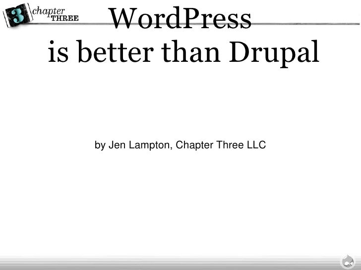 WordPress  is better than Drupal <ul><li>by Jen Lampton, Chapter Three LLC </li></ul>