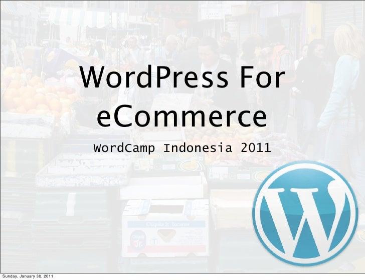 WordPress For                            eCommerce                           WordCamp Indonesia 2011Sunday, January 30, 2011