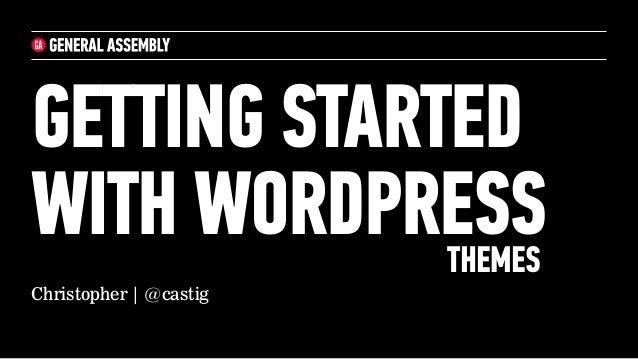 GETTING STARTEDWITH WORDPRESS             THEMESChristopher | @castig