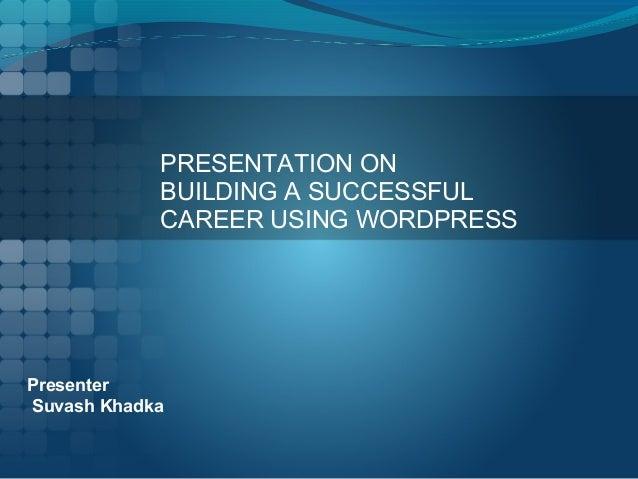 PRESENTATION ON BUILDING A SUCCESSFUL CAREER USING WORDPRESS Presenter Suvash Khadka