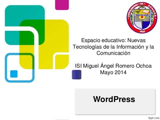 Espacio educativo: Nuevas Tecnologías de la Información y la Comunicación ISI Miguel Ángel Romero Ochoa Mayo 2014 WordPress
