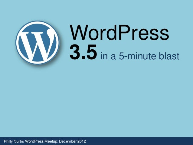 WordPress                                   3.5 in a 5-minute blastPhilly 'burbs WordPress Meetup: December 2012