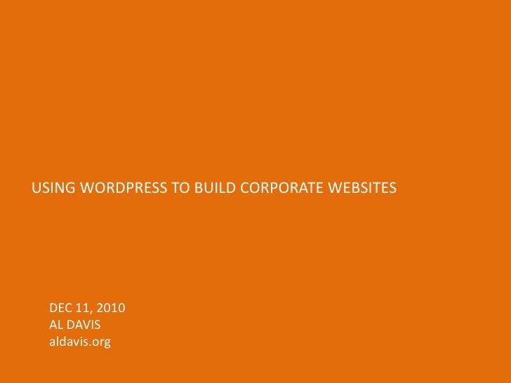 USING WORDPRESS TO BUILD CORPORATE WEBSITES<br />DEC 11, 2010<br />AL DAVIS<br />aldavis.org<br />