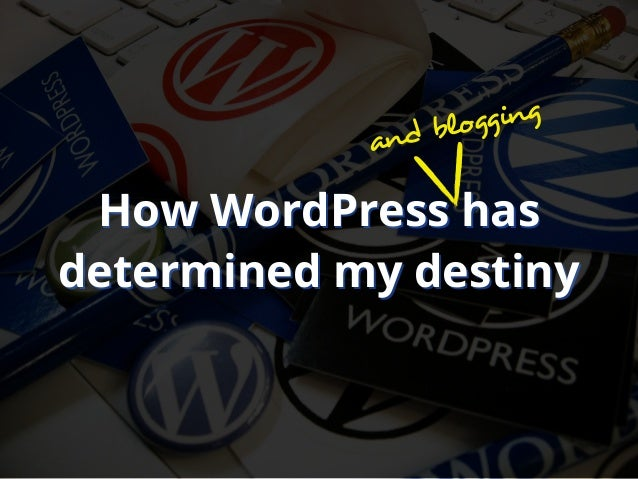 How WordPress hasdetermined my destinyHow WordPress hasdetermined my destinyand blogging