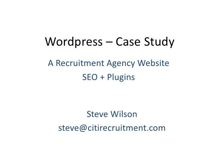 Wordpress – Case Study<br />A Recruitment Agency Website<br />SEO + Plugins<br />Steve Wilson<br />steve@citirecruitment.c...