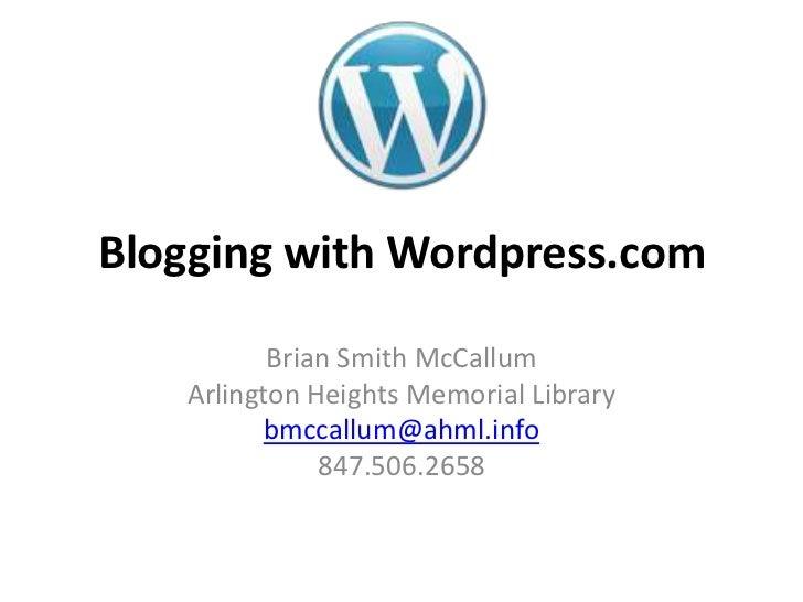 Blogging with Wordpress.com          Brian Smith McCallum   Arlington Heights Memorial Library         bmccallum@ahml.info...