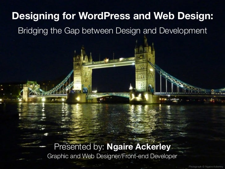 Designing for WordPress and Web Design: Bridging the Gap between Design and Development          Presented by: Ngaire Acke...