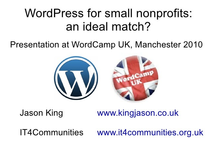 WordPress for small nonprofits: an ideal match? Presentation at WordCamp UK, Manchester 2010 Jason King www.kingjason.co.u...