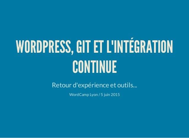 WORDPRESS, GIT ET L'INTÉGRATION CONTINUE Retour d'expérience et outils... WordCamp Lyon / 5 juin 2015
