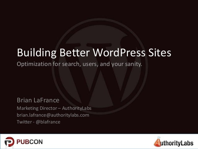 Building Better WordPress SitesOptimization for search, users, and your sanity.Brian LaFranceMarketing Director – Authorit...