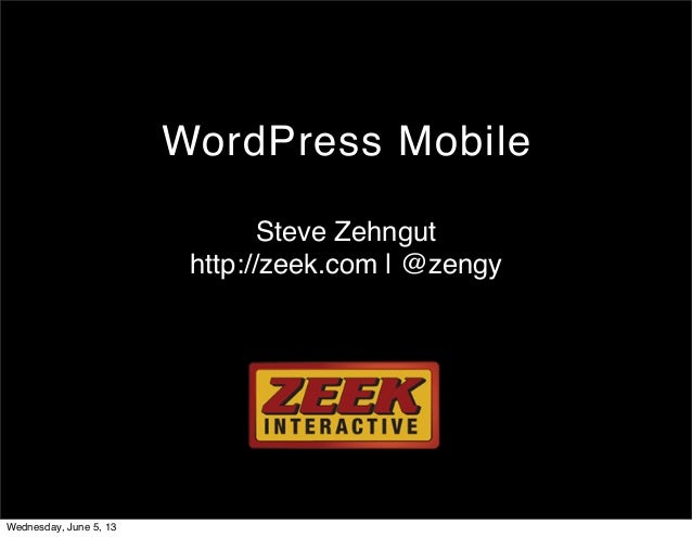WordPress MobileSteve Zehnguthttp://zeek.com | @zengyWednesday, June 5, 13