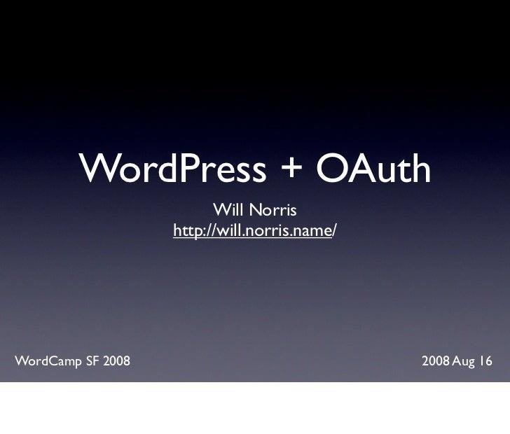 WordPress + OAuth                          Will Norris                    http://will.norris.name/     WordCamp SF 2008   ...