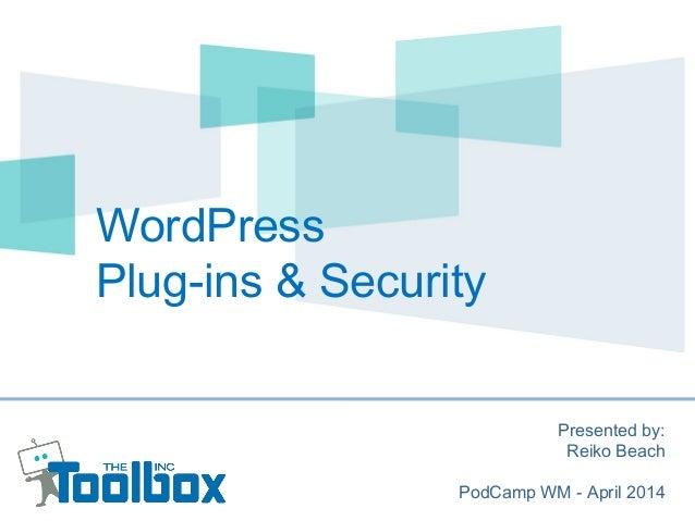 WordPress Plug-ins & Security Presented by: Reiko Beach PodCamp WM - April 2014