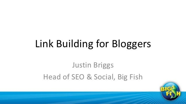 Link Building for Bloggers         Justin Briggs Head of SEO & Social, Big Fish