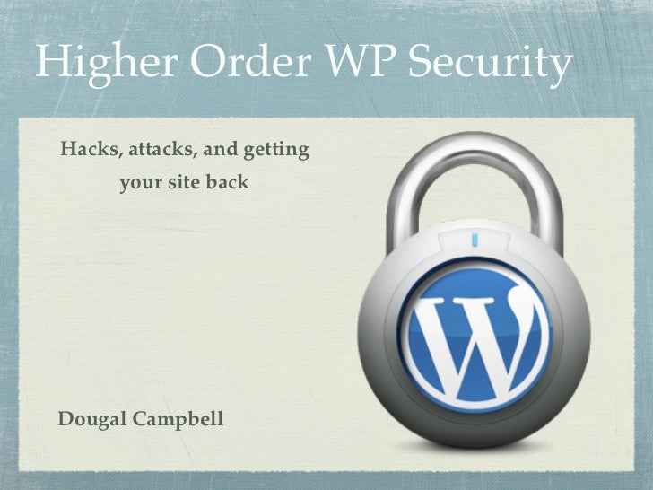 Higher Order WP Security Hacks, attacks, and getting       your site backDougal Campbell