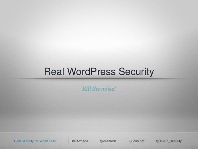 Real Security for WordPress Dre Armeda @dremeda Sucuri.net @sucuri_security Real WordPress Security Kill the noise!
