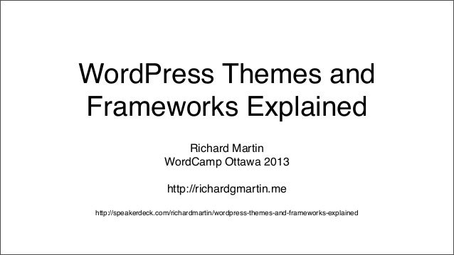 WordPress Themes andFrameworks ExplainedRichard MartinWordCamp Ottawa 2013http://richardgmartin.mehttp://speakerdeck.com/r...
