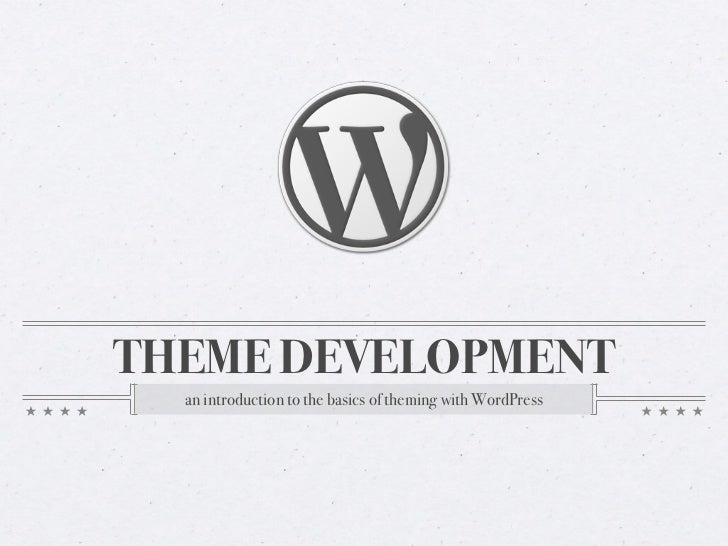 THEME DEVELOPMENT  an introduction to the basics of theming with WordPress