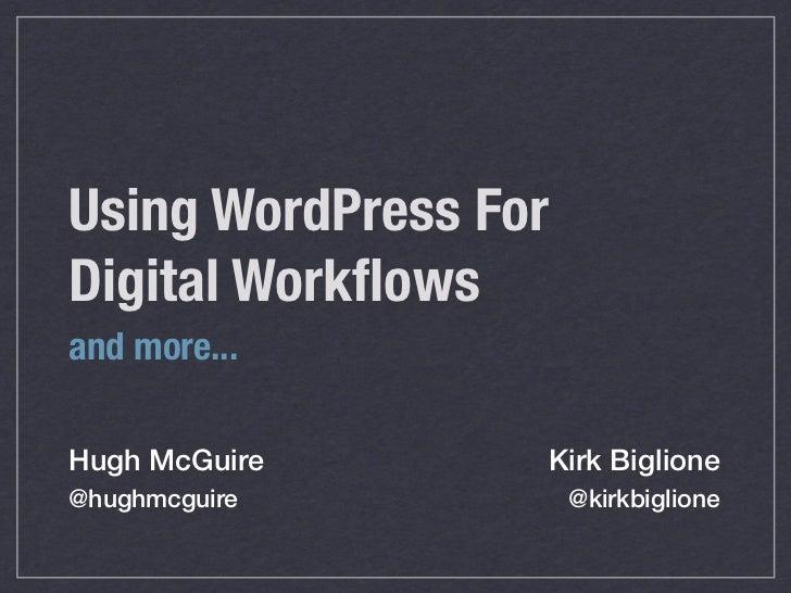 Using WordPress ForDigital Workflowsand more...Hugh McGuire      Kirk Biglione@hughmcguire          @kirkbiglione