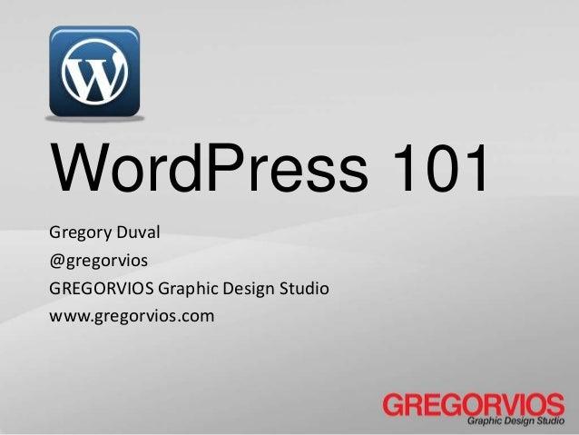 WordPress 101 Gregory Duval @gregorvios GREGORVIOS Graphic Design Studio www.gregorvios.com
